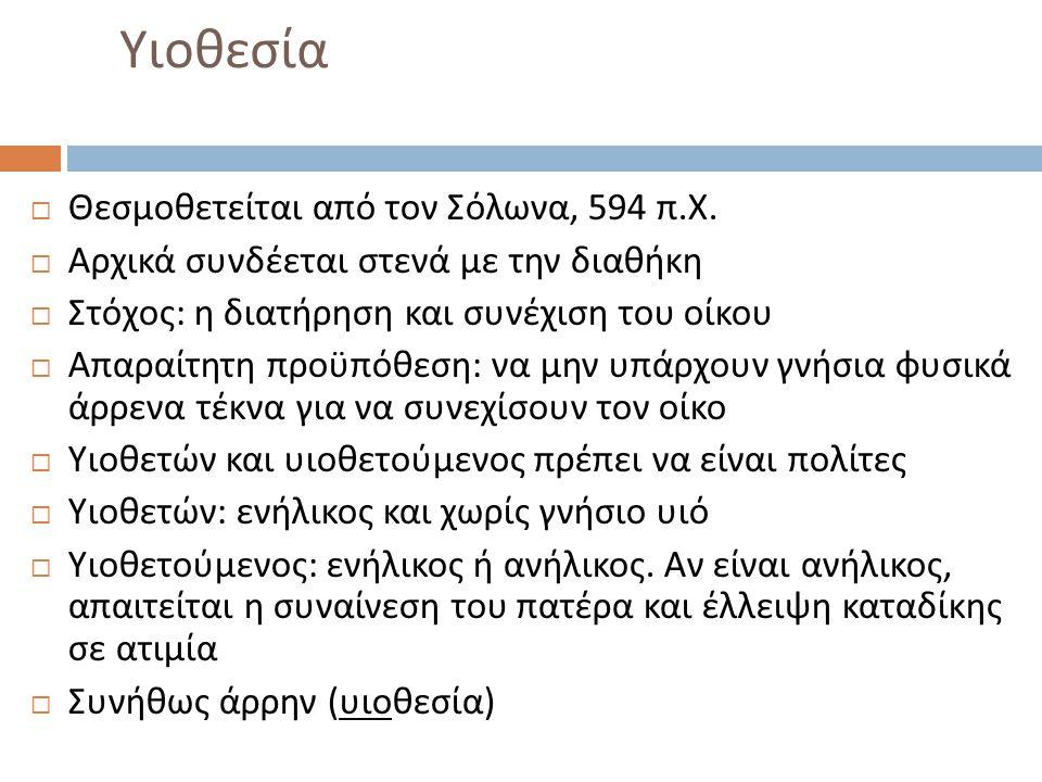 Υιοθεσία  Θεσμοθετείται από τον Σόλωνα, 594 π. Χ.  Αρχικά συνδέεται στενά με την διαθήκη  Στόχος : η διατήρηση και συνέχιση του οίκου  Απαραίτητη