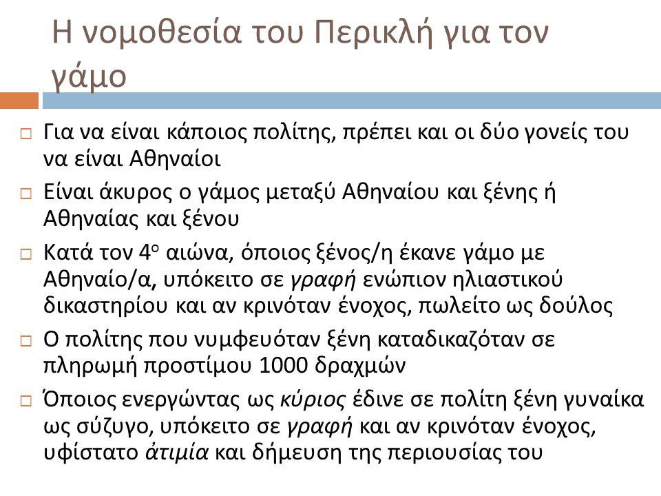 Η νομοθεσία του Περικλή για τον γάμο  Για να είναι κάποιος πολίτης, πρέπει και οι δύο γονείς του να είναι Αθηναίοι  Είναι άκυρος ο γάμος μεταξύ Αθην