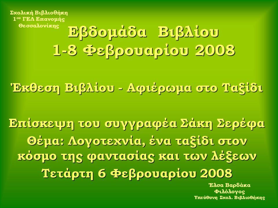 Εβδομάδα Βιβλίου 1-8 Φεβρουαρίου 2008 Έκθεση Βιβλίου - Αφιέρωμα στο Ταξίδι Επίσκεψη του συγγραφέα Σάκη Σερέφα Θέμα: Λογοτεχνία, ένα ταξίδι στον κόσμο της φαντασίας και των λέξεων Τετάρτη 6 Φεβρουαρίου 2008 Σχολική Βιβλιοθήκη 1 ου ΓΕΛ Επανομής Θεσσαλονίκης Έλσα Βαρδάκα Φιλόλογος Υπεύθυνη Σχολ.