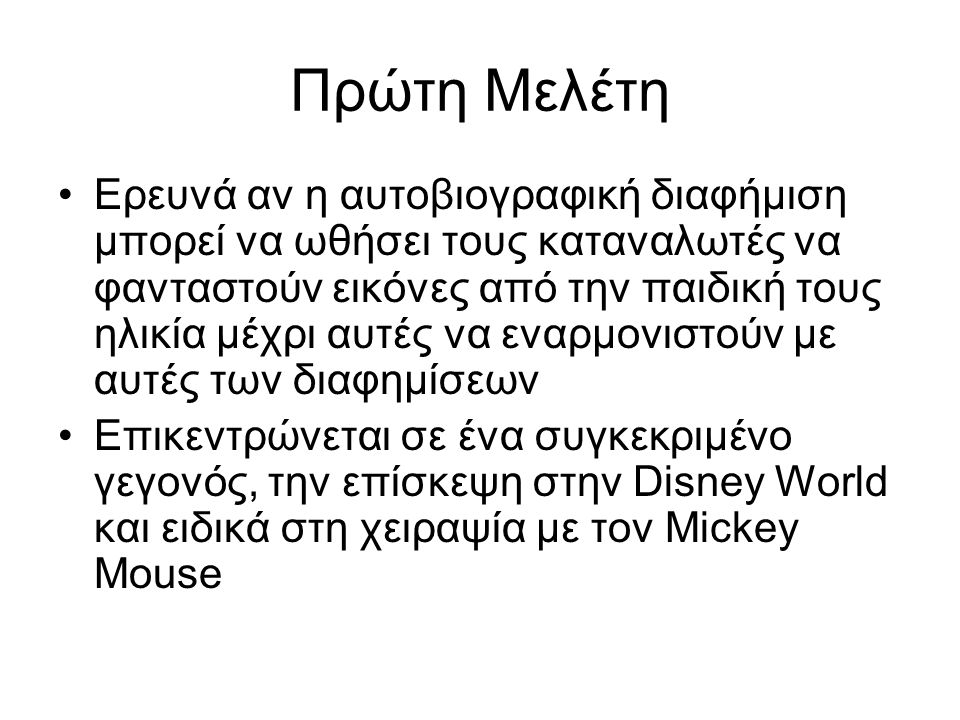 Πρώτη Μελέτη Ερευνά αν η αυτοβιογραφική διαφήμιση μπορεί να ωθήσει τους καταναλωτές να φανταστούν εικόνες από την παιδική τους ηλικία μέχρι αυτές να εναρμονιστούν με αυτές των διαφημίσεων Επικεντρώνεται σε ένα συγκεκριμένο γεγονός, την επίσκεψη στην Disney World και ειδικά στη χειραψία με τον Mickey Mouse