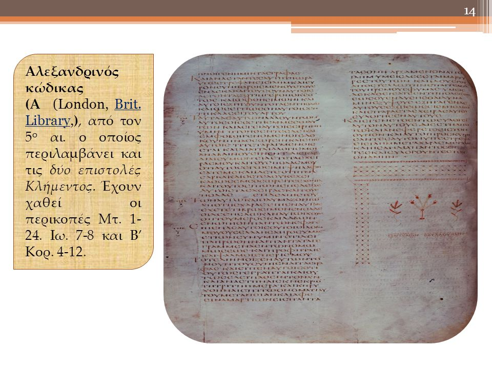 14 Αλεξανδρινός κώδικας (Α (London, Brit. Library, ), από τον 5 ο αι. ο οποίος περιλαμβάνει και τις δύο επιστολές Κλήμεντος. Έχουν χαθεί οι περικοπές