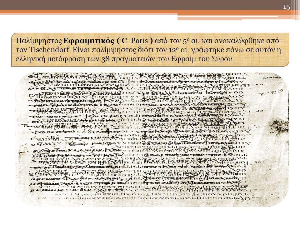 15 Παλίμψηστος Εφραιμιτικός ( C Paris ) από τον 5 ο αι. και ανακαλύφθηκε από τον Τischendorf. Είναι παλίμψηστος διότι τον 12 ο αι. γράφτηκε πάνω σε αυ
