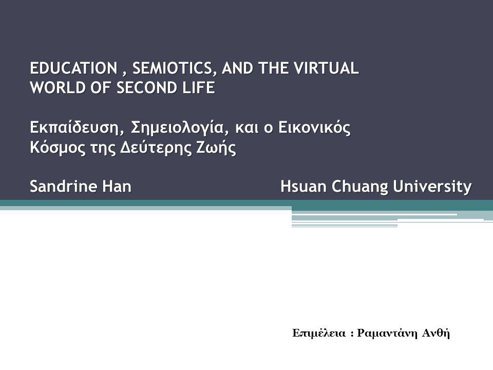 EDUCATION, SEMIOTICS, AND THE VIRTUAL WORLD OF SECOND LIFE Εκπαίδευση, Σημειολογία, και ο Εικονικός Κόσμος της Δεύτερης Ζωής Sandrine Han Hsuan Chuang