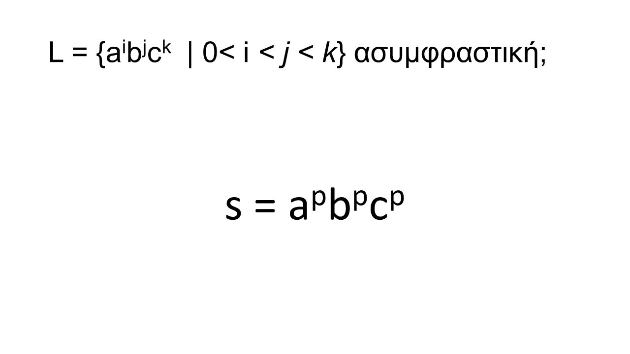 L = {a i b j c k | 0< i < j < k} ασυμφραστική; s = a p b p c p