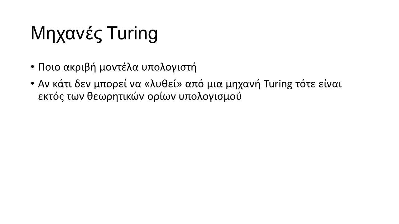 Μηχανές Turing Ποιο ακριβή μοντέλα υπολογιστή Αν κάτι δεν μπορεί να «λυθεί» από μια μηχανή Turing τότε είναι εκτός των θεωρητικών ορίων υπολογισμού