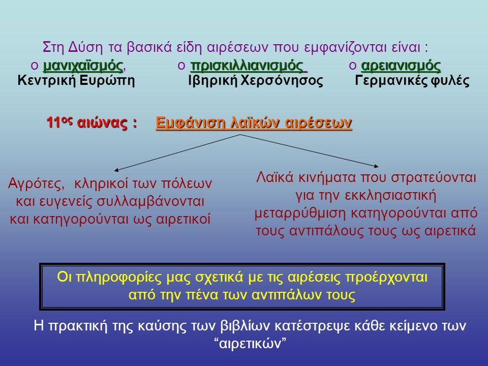 Στη Δύση τα βασικά είδη αιρέσεων που εμφανίζονται είναι : μανιχαϊσμόςπρισκιλλιανισμός αρειανισμός ο μανιχαϊσμός, ο πρισκιλλιανισμός ο αρειανισμός Κεντρική ΕυρώπηΙβηρική ΧερσόνησοςΓερμανικές φυλές 11 ος αιώνας : Εμφάνιση λαϊκών αιρέσεων Αγρότες, κληρικοί των πόλεων και ευγενείς συλλαμβάνονται και κατηγορούνται ως αιρετικοί Λαϊκά κινήματα που στρατεύονται για την εκκλησιαστική μεταρρύθμιση κατηγορούνται από τους αντιπάλους τους ως αιρετικά Οι πληροφορίες μας σχετικά με τις αιρέσεις προέρχονται από την πένα των αντιπάλων τους Η πρακτική της καύσης των βιβλίων κατέστρεψε κάθε κείμενο των αιρετικών