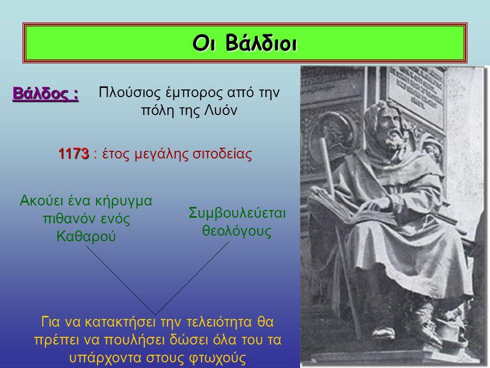Οι Βάλδιοι Βάλδος : Πλούσιος έμπορος από την πόλη της Λυόν 1173 1173 : έτος μεγάλης σιτοδείας Ακούει ένα κήρυγμα πιθανόν ενός Καθαρού Συμβουλεύεται θεολόγους Για να κατακτήσει την τελειότητα θα πρέπει να πουλήσει δώσει όλα του τα υπάρχοντα στους φτωχούς