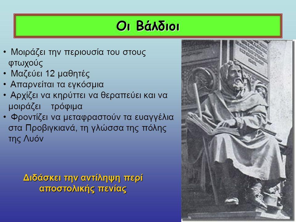 Οι Βάλδιοι Η αντίληψη του Βάλδου ήταν ασυνήθιστη διότι : Επέμενε ότι η απόλυτη πενία, σε μίμηση του Χριστού, ήταν ο μοναδικός δρόμος σωτηρίας Για να κερδίσει κανείς την Θεία έγκριση θα έπρεπε να ζει σε συνθήκες απόλυτης φτώχειας Απορρίπτει τα μυστήρια Απορρίπτει τα μυστήρια Αρνείται την επισκοπική ιεραρχία Αρνείται την επισκοπική ιεραρχία Η Εκκλησία είναι ένα αμαρτωλό δημιούργημα της ύλης χωρίς αντίκρισμα στη μετά θάνατον ζωή Η Εκκλησία είναι ένα αμαρτωλό δημιούργημα της ύλης χωρίς αντίκρισμα στη μετά θάνατον ζωή