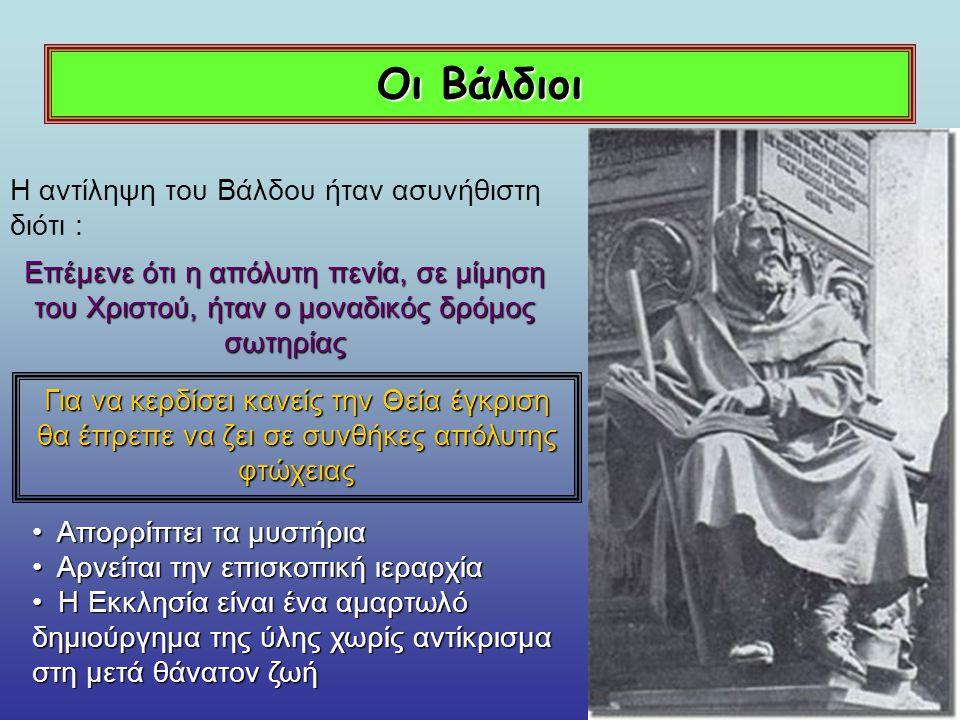 Οι Βάλδιοι Αρχικά αναγνωρίζει τον όρκο πενίας των Βαλδίων Δεν τους Επιτρέπει όμως να κηρύττουν χωρίς την έγκριση του τοπικού επισκόπου Ο Πάπας 1184 : ο Πάπας καταδικάζει ορισμένα δόγματα των Βαλδίων ως αιρετικά Οι Βάλδιοι επεκτείνονται στην περιοχή των Άλπεων με κέντρο τους την πόλη της Λυόν