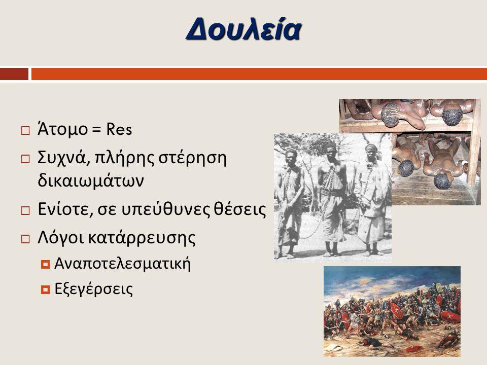 Δουλεία  Άτομο = Res  Συχνά, πλήρης στέρηση δικαιωμάτων  Ενίοτε, σε υπεύθυνες θέσεις  Λόγοι κατάρρευσης  Αναποτελεσματική  Εξεγέρσεις