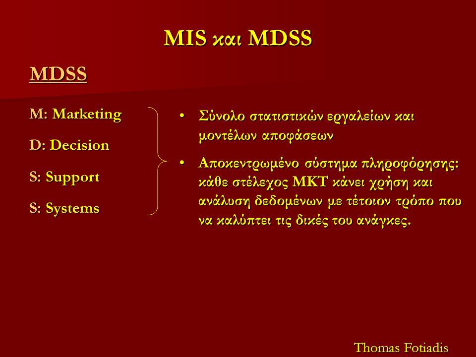 MIS και MDSS MDSS M: Marketing D: Decision S: Support S: Systems Thomas Fotiadis Σύνολο στατιστικών εργαλείων και μοντέλων αποφάσεωνΣύνολο στατιστικών εργαλείων και μοντέλων αποφάσεων Αποκεντρωμένο σύστημα πληροφόρησης: κάθε στέλεχος ΜΚΤ κάνει χρήση και ανάλυση δεδομένων με τέτοιον τρόπο που να καλύπτει τις δικές του ανάγκες.Αποκεντρωμένο σύστημα πληροφόρησης: κάθε στέλεχος ΜΚΤ κάνει χρήση και ανάλυση δεδομένων με τέτοιον τρόπο που να καλύπτει τις δικές του ανάγκες.