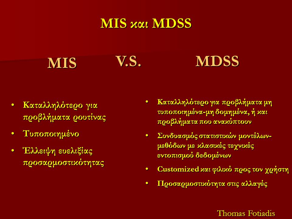 MIS και MDSS MIS Καταλληλότερο για προβλήματα ρουτίναςΚαταλληλότερο για προβλήματα ρουτίνας ΤυποποιημένοΤυποποιημένο Έλλειψη ευελιξίας προσαρμοστικότηταςΈλλειψη ευελιξίας προσαρμοστικότητας Thomas Fotiadis MDSS Καταλληλότερο για προβλήματα μη τυποποιημένα-μη δομημένα, ή και προβλήματα που ανακύπτουνΚαταλληλότερο για προβλήματα μη τυποποιημένα-μη δομημένα, ή και προβλήματα που ανακύπτουν Συνδυασμός στατιστικών μοντέλων- μεθόδων με κλασικές τεχνικές εντοπισμού δεδομένωνΣυνδυασμός στατιστικών μοντέλων- μεθόδων με κλασικές τεχνικές εντοπισμού δεδομένων Customized και φιλικό προς τον χρήστηCustomized και φιλικό προς τον χρήστη Προσαρμοστικότητα στις αλλαγέςΠροσαρμοστικότητα στις αλλαγέςV.S.