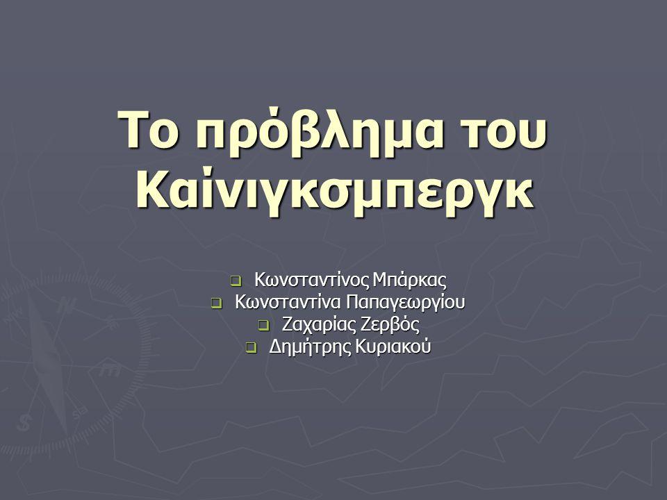 Το πρόβλημα του Καίνιγκσμπεργκ  Κωνσταντίνος Μπάρκας  Κωνσταντίνα Παπαγεωργίου  Ζαχαρίας Ζερβός  Δημήτρης Κυριακού