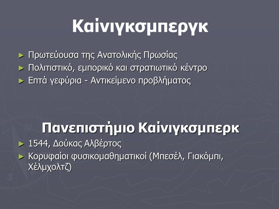 ► Πρωτεύουσα της Ανατολικής Πρωσίας ► Πολιτιστικό, εμπορικό και στρατιωτικό κέντρο ► Επτά γεφύρια - Αντικείμενο προβλήματος Πανεπιστήμιο Καίνιγκσμπερκ