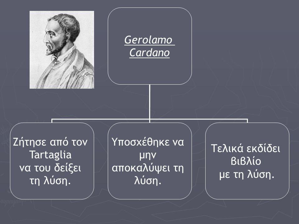 Gerolamo Cardano Ζήτησε από τον Tartaglia να του δείξει τη λύση. Υποσχέθηκε να μην αποκαλύψει τη λύση. Τελικά εκδίδει βιβλίο με τη λύση.