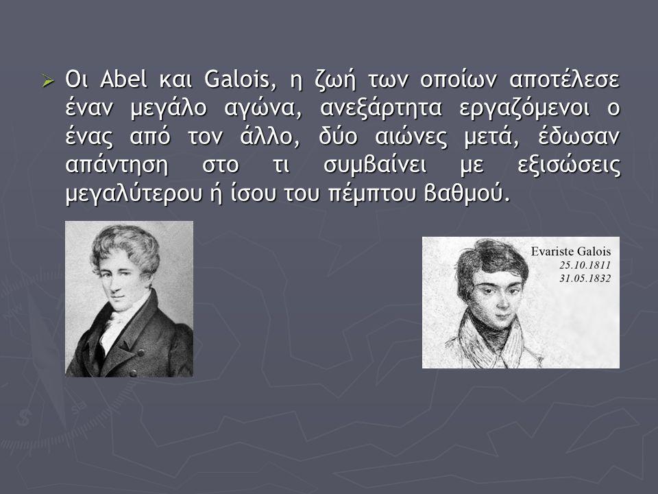  Οι Abel και Galois, η ζωή των οποίων αποτέλεσε έναν μεγάλο αγώνα, ανεξάρτητα εργαζόμενοι ο ένας από τον άλλο, δύο αιώνες μετά, έδωσαν απάντηση στο τ