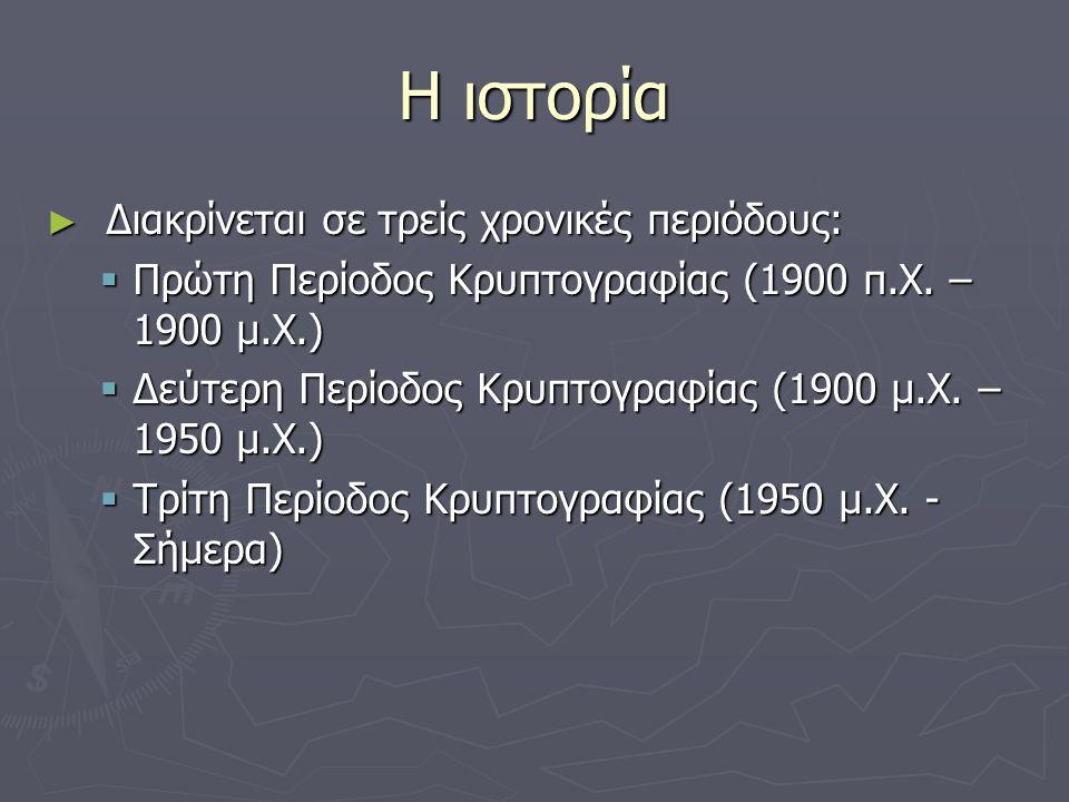 Η ιστορία ► Διακρίνεται σε τρείς χρονικές περιόδους:  Πρώτη Περίοδος Κρυπτογραφίας (1900 π.Χ. – 1900 μ.Χ.)  Δεύτερη Περίοδος Κρυπτογραφίας (1900 μ.Χ