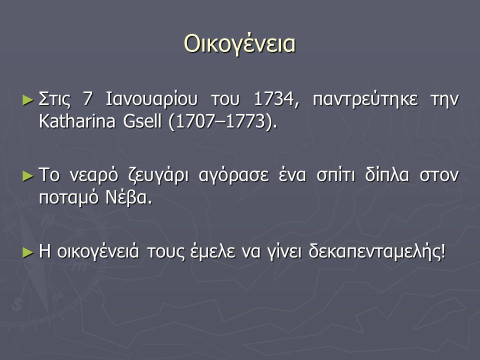 Οικογένεια ► Στις 7 Ιανουαρίου του 1734, παντρεύτηκε την Katharina Gsell (1707–1773). ► Το νεαρό ζευγάρι αγόρασε ένα σπίτι δίπλα στον ποταμό Νέβα. ► Η