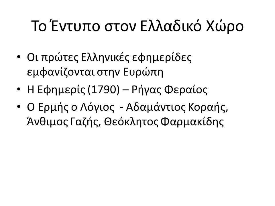 Το Έντυπο στον Ελλαδικό Χώρο Οι πρώτες Ελληνικές εφημερίδες εμφανίζονται στην Ευρώπη Η Εφημερίς (1790) – Ρήγας Φεραίος Ο Ερμής ο Λόγιος - Αδαμάντιος Κοραής, Άνθιμος Γαζής, Θεόκλητος Φαρμακίδης