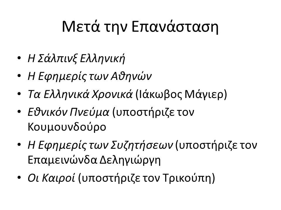 Μετά την Επανάσταση Η Σάλπινξ Ελληνική Η Εφημερίς των Αθηνών Τα Ελληνικά Χρονικά (Ιάκωβος Μάγιερ) Εθνικόν Πνεύμα (υποστήριζε τον Κουμουνδούρο Η Εφημερίς των Συζητήσεων (υποστήριζε τον Επαμεινώνδα Δεληγιώργη Οι Καιροί (υποστήριζε τον Τρικούπη)
