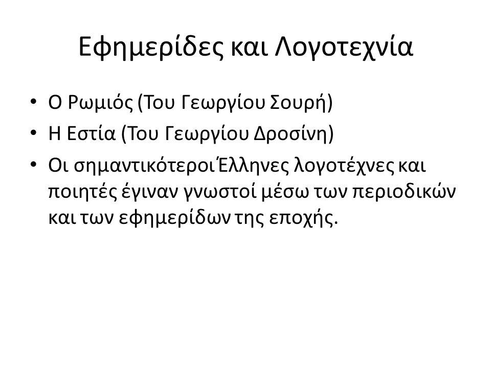 Εφημερίδες και Λογοτεχνία Ο Ρωμιός (Του Γεωργίου Σουρή) Η Εστία (Του Γεωργίου Δροσίνη) Οι σημαντικότεροι Έλληνες λογοτέχνες και ποιητές έγιναν γνωστοί μέσω των περιοδικών και των εφημερίδων της εποχής.