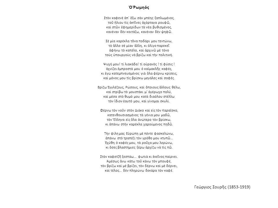 Ὁ Ῥωμηός Στὸν καφενὲ ἀπ᾿ ἔξω σὰν μπέης ξαπλωμένος, τοῦ ἥλιου τὶς ἀκτῖνες ἀχόρταγα ρουφῶ, καὶ στῶν ἐφημερίδων τὰ νέα βυθισμένος, κανέναν δὲν κοιτάζω, κανέναν δὲν ψηφῶ.