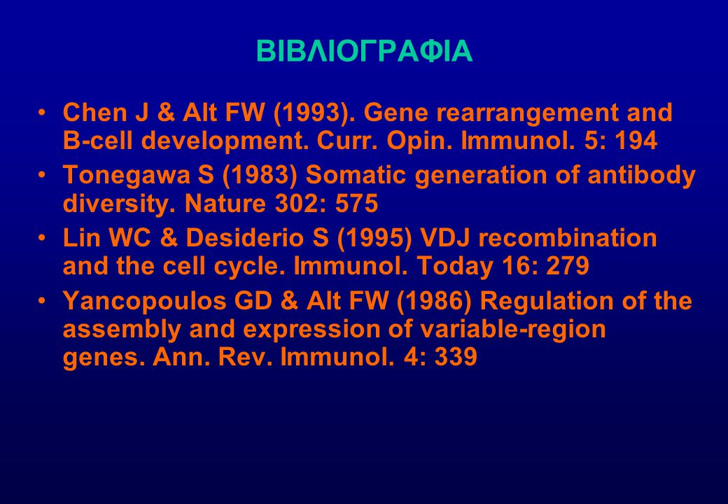 ΒΙΒΛΙΟΓΡΑΦΙΑ Chen J & Alt FW (1993). Gene rearrangement and B-cell development. Curr. Opin. Immunol. 5: 194 Tonegawa S (1983) Somatic generation of an
