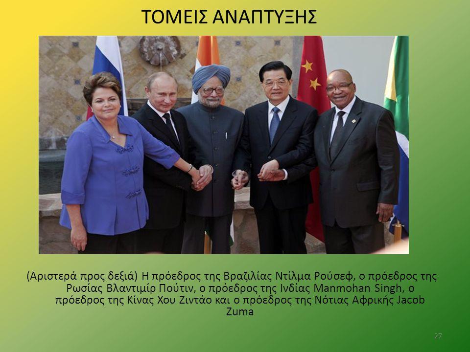 ΤΟΜΕΙΣ ΑΝΑΠΤΥΞΗΣ 27 ( Αριστερά προς δεξιά) Η πρόεδρος της Βραζιλίας Ντίλμα Ρούσεφ, ο πρόεδρος της Ρωσίας Βλαντιμίρ Πούτιν, ο πρόεδρος της Ινδίας Manmo