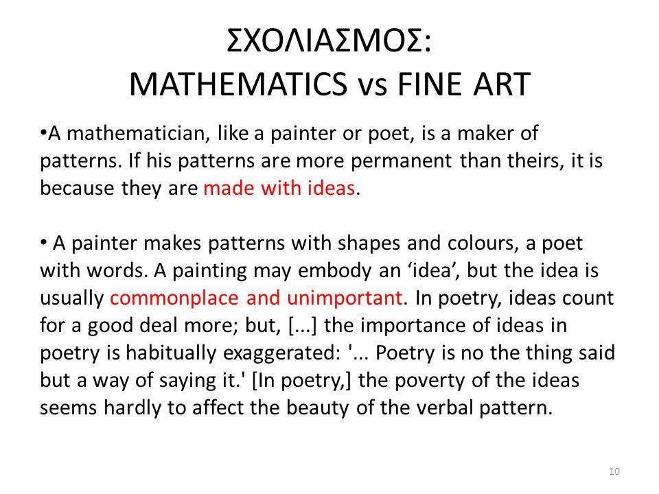 ΣΧΟΛΙΑΣΜΟΣ: MATHEMATICS vs FINE ART A mathematician, like a painter or poet, is a maker of patterns. If his patterns are more permanent than theirs, i