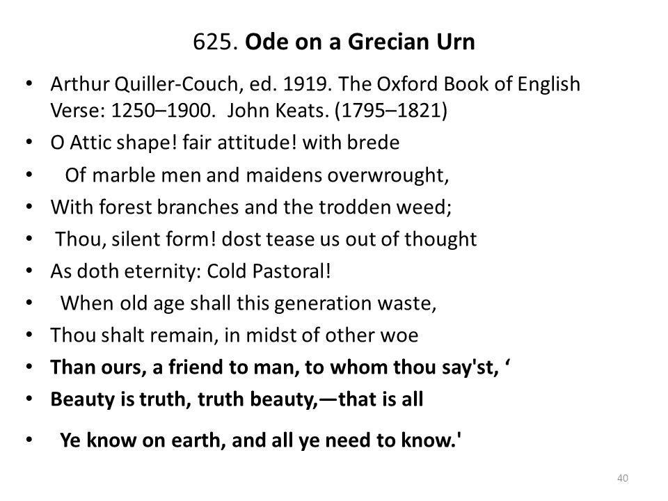 625. Ode on a Grecian Urn Arthur Quiller-Couch, ed. 1919. The Oxford Book of English Verse: 1250–1900. John Keats. (1795–1821) O Attic shape! fair att