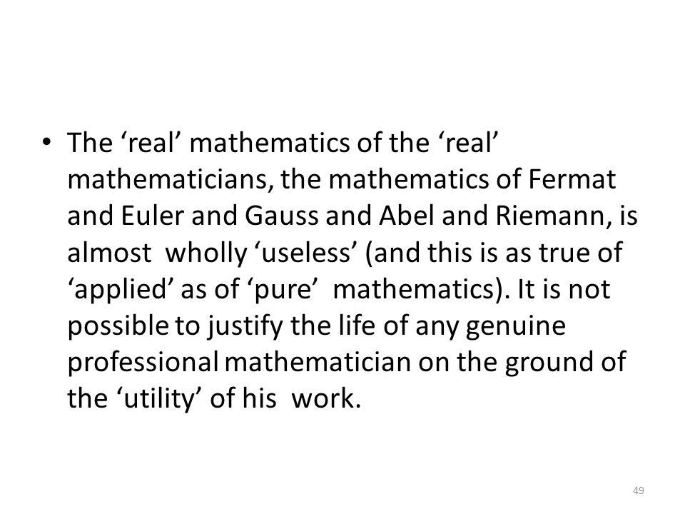 The 'real' mathematics of the 'real' mathematicians, the mathematics of Fermat and Euler and Gauss and Abel and Riemann, is almost wholly 'useless' (a