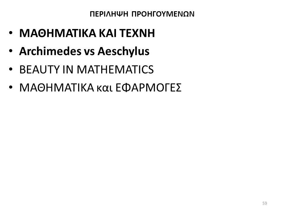ΠΕΡΙΛΗΨΗ ΠΡΟΗΓΟΥΜΕΝΩΝ ΜΑΘΗΜΑΤΙΚΑ ΚΑΙ ΤΕΧΝΗ Archimedes vs Aeschylus BEAUTY IN MATHEMATICS ΜΑΘΗΜΑΤΙΚΑ και ΕΦΑΡΜΟΓΕΣ 59