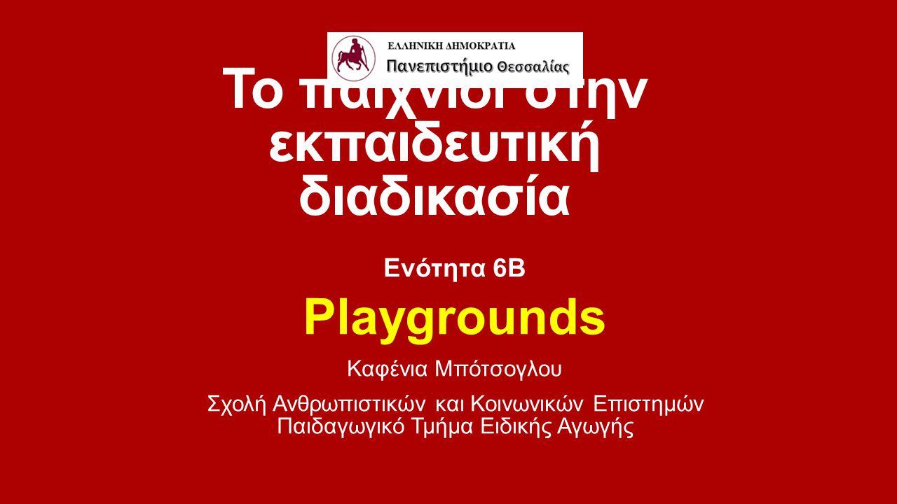 Το παιχνίδι στην εκπαιδευτική διαδικασία Ενότητα 6Β Playgrounds Καφένια Μπότσογλου Σχολή Ανθρωπιστικών και Κοινωνικών Επιστημών Παιδαγωγικό Τμήμα Ειδι