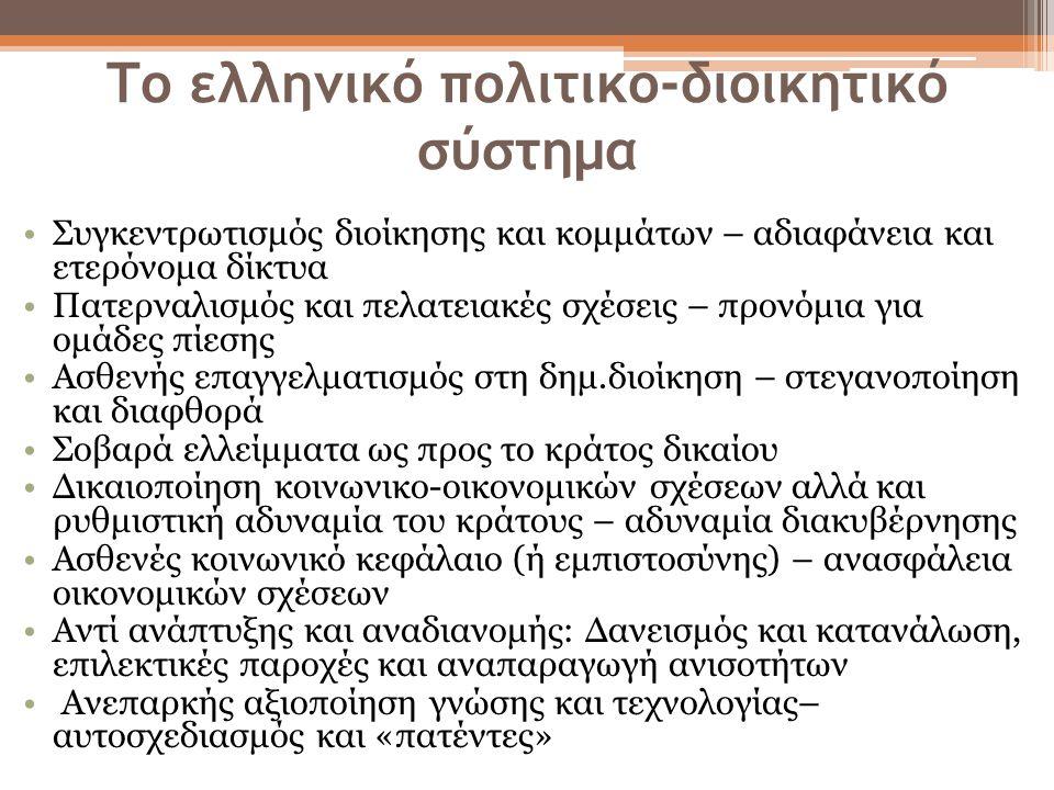 Το ελληνικό πολιτικο-διοικητικό σύστημα Συγκεντρωτισμός διοίκησης και κομμάτων – αδιαφάνεια και ετερόνομα δίκτυα Πατερναλισμός και πελατειακές σχέσεις – προνόμια για ομάδες πίεσης Ασθενής επαγγελματισμός στη δημ.διοίκηση – στεγανοποίηση και διαφθορά Σοβαρά ελλείμματα ως προς το κράτος δικαίου Δικαιοποίηση κοινωνικο-οικονομικών σχέσεων αλλά και ρυθμιστική αδυναμία του κράτους – αδυναμία διακυβέρνησης Ασθενές κοινωνικό κεφάλαιο (ή εμπιστοσύνης) – ανασφάλεια οικονομικών σχέσεων Αντί ανάπτυξης και αναδιανομής: Δανεισμός και κατανάλωση, επιλεκτικές παροχές και αναπαραγωγή ανισοτήτων Ανεπαρκής αξιοποίηση γνώσης και τεχνολογίας– αυτοσχεδιασμός και «πατέντες»