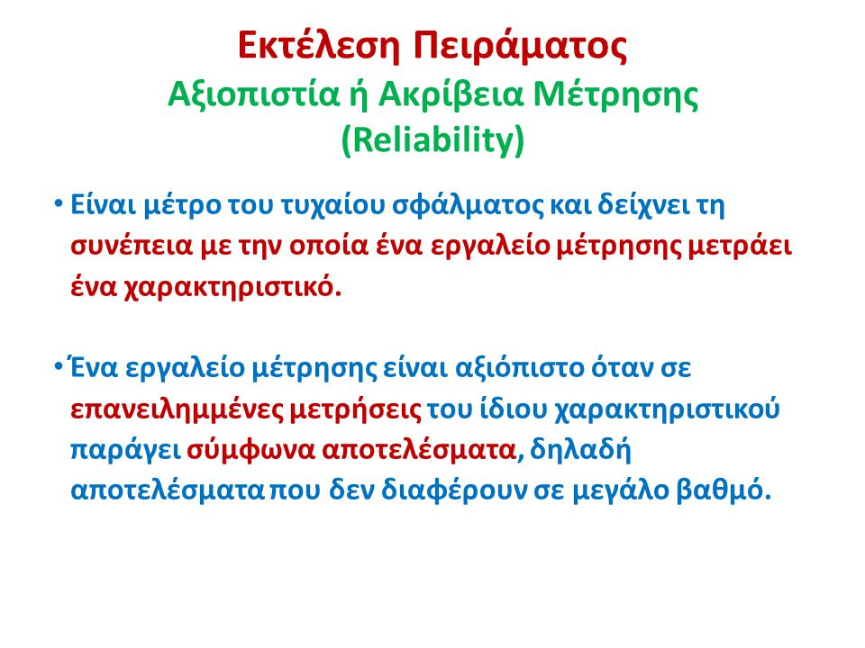 Εκτέλεση Πειράματος Αξιοπιστία ή Ακρίβεια Μέτρησης (Reliability) Είναι μέτρο του τυχαίου σφάλματος και δείχνει τη συνέπεια με την οποία ένα εργαλείο μέτρησης μετράει ένα χαρακτηριστικό.