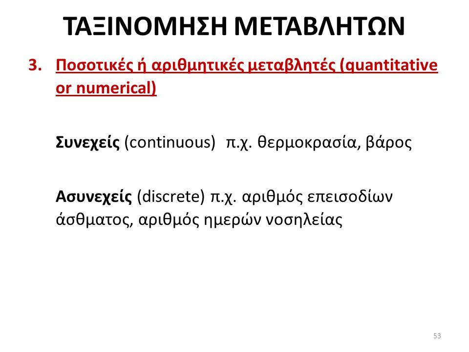 ΤΑΞΙΝΟΜΗΣΗ ΜΕΤΑΒΛΗΤΩΝ 3.Ποσοτικές ή αριθμητικές μεταβλητές (quantitative or numerical) Συνεχείς (continuous) π.χ.