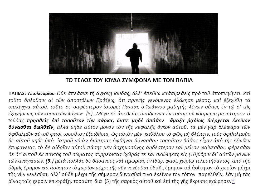 ΤΟ ΤΕΛΟΣ ΤΟΥ ΙΟΥΔΑ ΣΥΜΦΩΝΑ ΜΕ ΤΟΝ ΠΑΠΙΑ ΠΑΠΙΑΣ: Ἀπολιναρίου· Οὐκ ἀπέθανε τῇ ἀγχόνῃ Ἰούδας, ἀλλ' ἐπεβίω καθαιρεθεὶς πρὸ τοῦ ἀποπνιγῆναι. καὶ τοῦτο δηλο