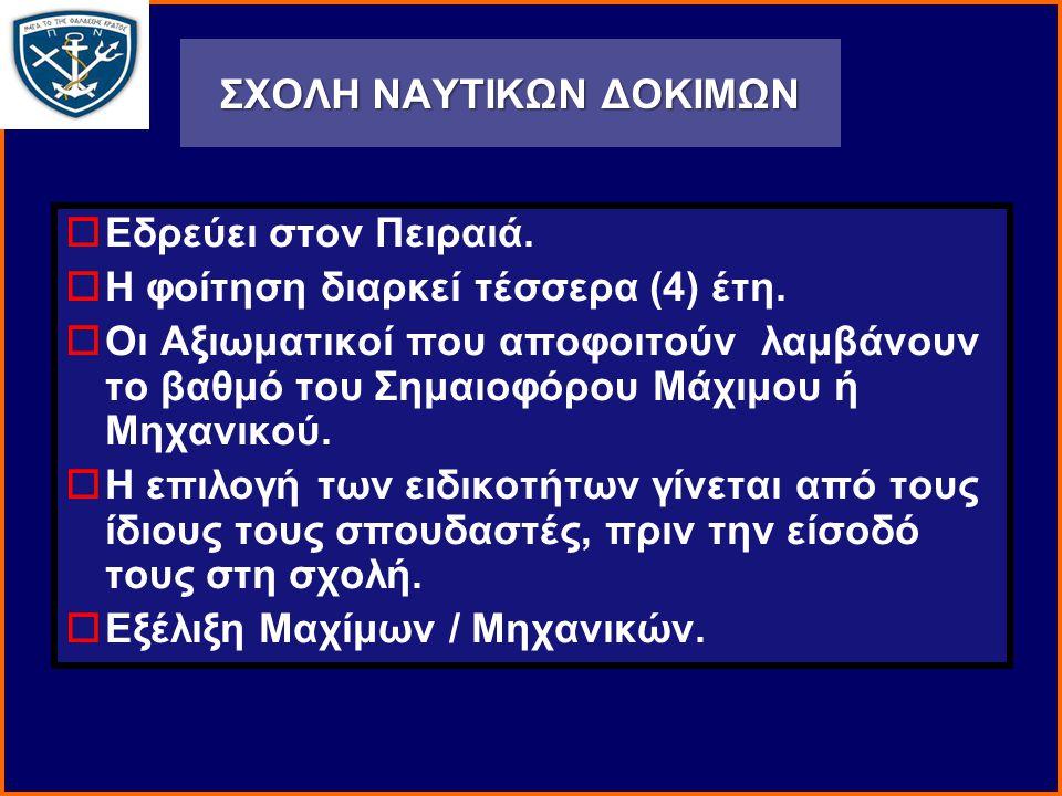 ΣΧΟΛΗ ΝΑΥΤΙΚΩΝ ΔΟΚΙΜΩΝ  Εδρεύει στον Πειραιά.  Η φοίτηση διαρκεί τέσσερα (4) έτη.  Οι Αξιωματικοί που αποφοιτούν λαμβάνουν το βαθμό του Σημαιοφόρου