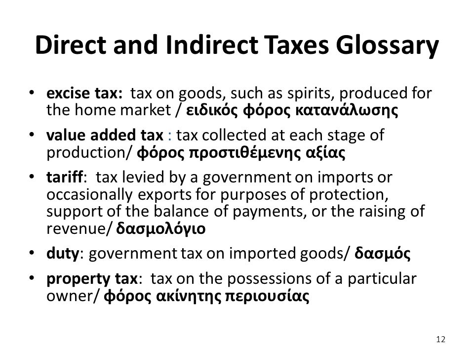 Direct and Indirect Taxes Glossary excise tax: tax on goods, such as spirits, produced for the home market / ειδικός φόρος κατανάλωσης value added tax : tax collected at each stage of production/ φόρος προστιθέμενης αξίας tariff: tax levied by a government on imports or occasionally exports for purposes of protection, support of the balance of payments, or the raising of revenue/ δασμολόγιο duty: government tax on imported goods/ δασμός property tax: tax on the possessions of a particular owner/ φόρος ακίνητης περιουσίας 12