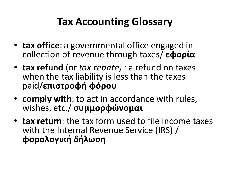 Tax Accounting Glossary tax office: a governmental office engaged in collection of revenue through taxes/ εφορία tax refund (or tax rebate) : a refund on taxes when the tax liability is less than the taxes paid/επιστροφή φόρου comply with: to act in accordance with rules, wishes, etc./ συμμορφώνομαι tax return: the tax form used to file income taxes with the Internal Revenue Service (IRS) / φορολογική δήλωση