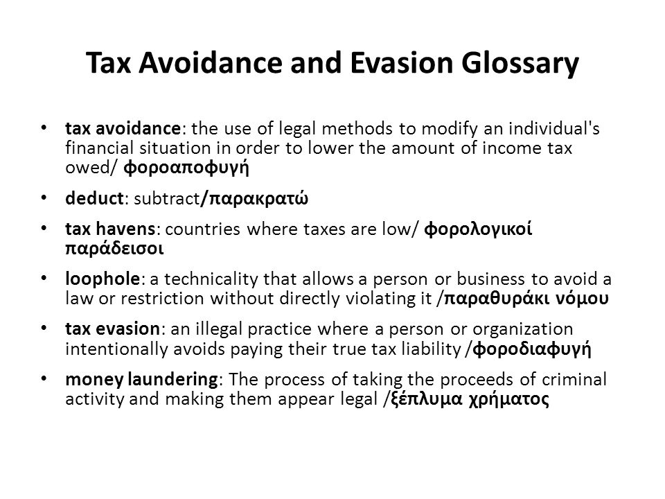 Tax Avoidance and Evasion Glossary tax avoidance: the use of legal methods to modify an individual s financial situation in order to lower the amount of income tax owed/ φοροαποφυγή deduct: subtract/παρακρατώ tax havens: countries where taxes are low/ φορολογικοί παράδεισοι loophole: a technicality that allows a person or business to avoid a law or restriction without directly violating it /παραθυράκι νόμου tax evasion: an illegal practice where a person or organization intentionally avoids paying their true tax liability /φοροδιαφυγή money laundering: The process of taking the proceeds of criminal activity and making them appear legal /ξέπλυμα χρήματος