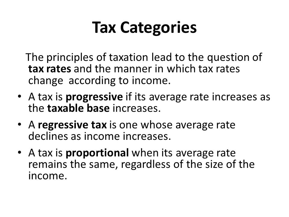 Tax Categories Glossary tax rate: the percentage of the value of income or property to be paid as a tax/ φορολογικός συντελεστής progressive tax: a tax that takes a larger percentage from the income of high-income earners than it does from low-income individuals/ προοδευτικός φόρος tax base: measure upon which the assessment or determination of tax liability is based/ φορολογική βάση regressive tax: a tax that takes a higher percentage of low income earners than it does from high income ones/ φόρος αντίστροφα προσθετικός proportional tax: a tax system that requires the same percentage of income from all taxpayers, regardless of their earnings/ αναλογικός φόρος