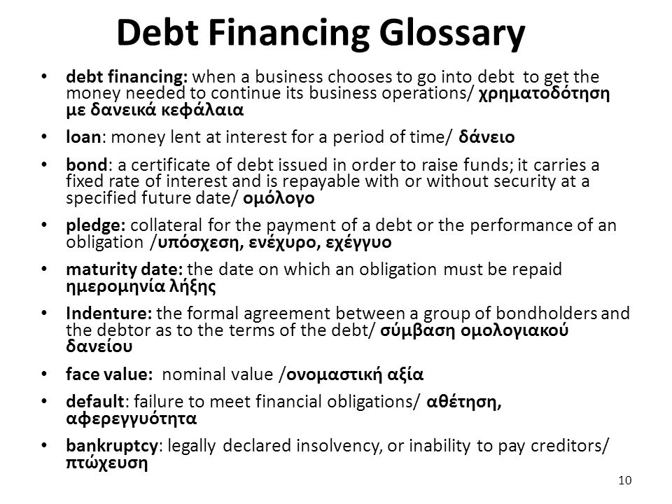 Debt Financing Glossary debt financing: when a business chooses to go into debt to get the money needed to continue its business operations/ χρηματοδό