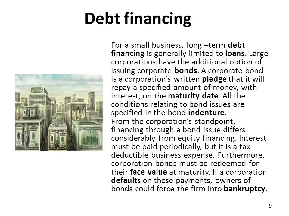 Debt Financing Glossary debt financing: when a business chooses to go into debt to get the money needed to continue its business operations/ χρηματοδότηση με δανεικά κεφάλαια loan: money lent at interest for a period of time/ δάνειο bond: a certificate of debt issued in order to raise funds; it carries a fixed rate of interest and is repayable with or without security at a specified future date/ ομόλογο pledge: collateral for the payment of a debt or the performance of an obligation /υπόσχεση, ενέχυρο, εχέγγυο maturity date: the date on which an obligation must be repaid ημερομηνία λήξης Indenture: the formal agreement between a group of bondholders and the debtor as to the terms of the debt/ σύμβαση ομολογιακού δανείου face value: nominal value /ονομαστική αξία default: failure to meet financial obligations/ αθέτηση, αφερεγγυότητα bankruptcy: legally declared insolvency, or inability to pay creditors/ πτώχευση 10
