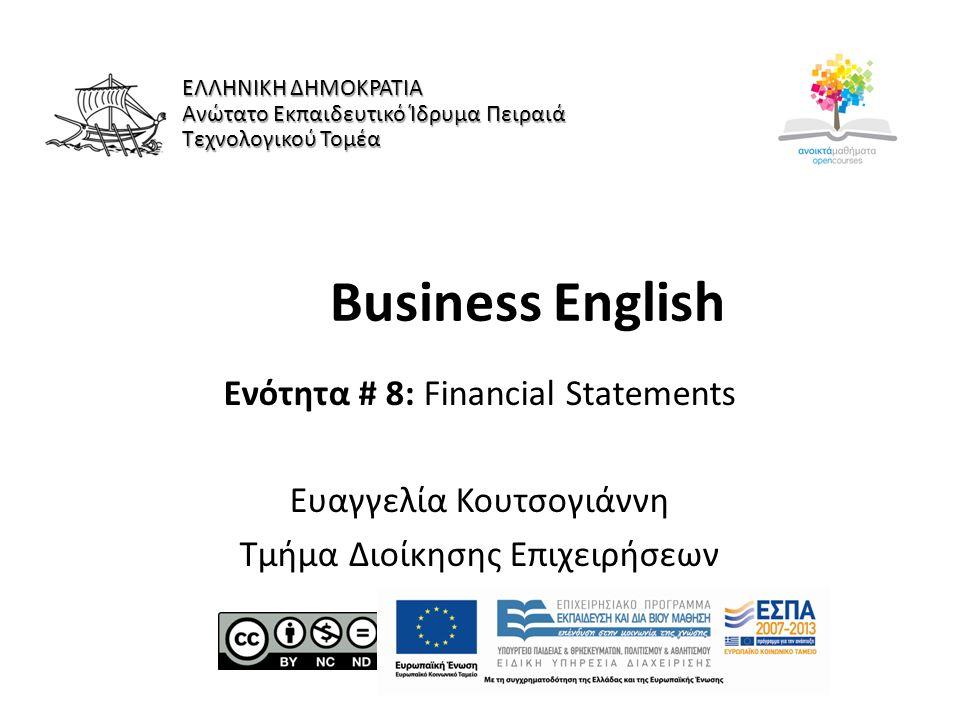 Business English Ενότητα # 8: Financial Statements Ευαγγελία Κουτσογιάννη Τμήμα Διοίκησης Επιχειρήσεων ΕΛΛΗΝΙΚΗ ΔΗΜΟΚΡΑΤΙΑ Ανώτατο Εκπαιδευτικό Ίδρυμα Πειραιά Τεχνολογικού Τομέα