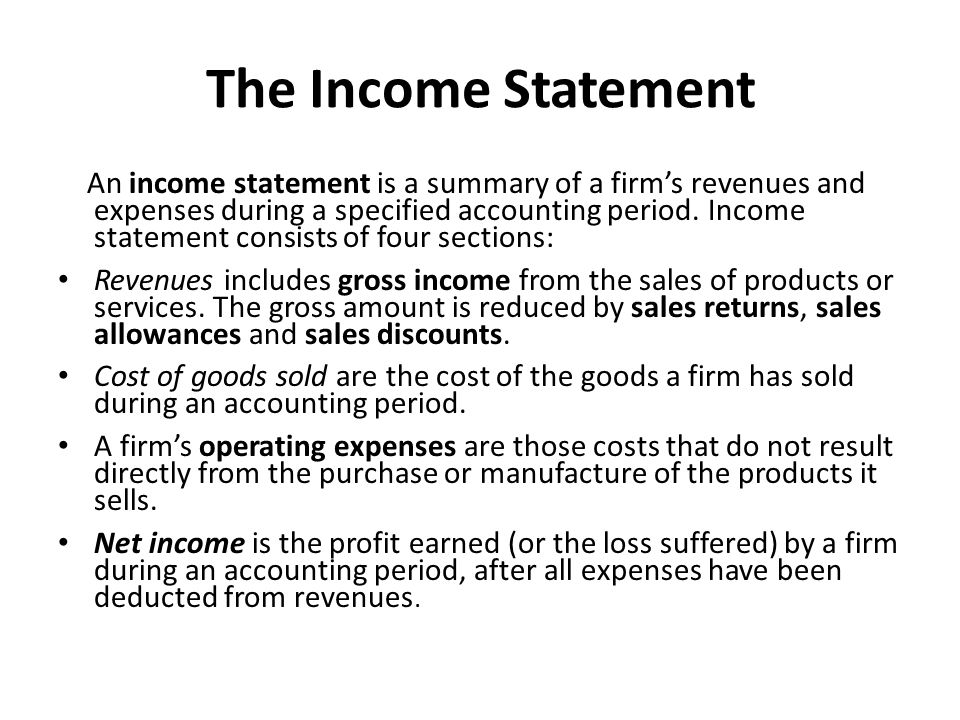 The Income Statement An income statement is a summary of a firm's revenues and expenses during a specified accounting period.
