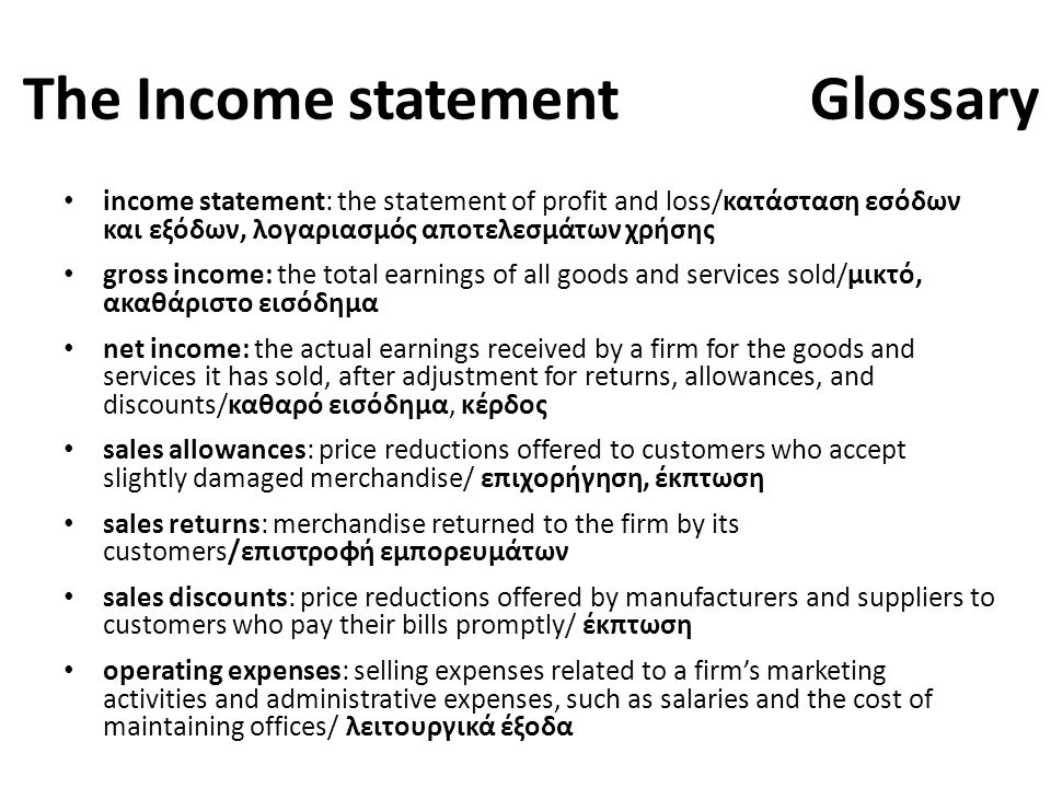 The Income statement Glossary income statement: the statement of profit and loss/κατάσταση εσόδων και εξόδων, λογαριασμός αποτελεσμάτων χρήσης gross income: the total earnings of all goods and services sold/μικτό, ακαθάριστο εισόδημα net income: the actual earnings received by a firm for the goods and services it has sold, after adjustment for returns, allowances, and discounts/καθαρό εισόδημα, κέρδος sales allowances: price reductions offered to customers who accept slightly damaged merchandise/ επιχορήγηση, έκπτωση sales returns: merchandise returned to the firm by its customers/επιστροφή εμπορευμάτων sales discounts: price reductions offered by manufacturers and suppliers to customers who pay their bills promptly/ έκπτωση operating expenses: selling expenses related to a firm's marketing activities and administrative expenses, such as salaries and the cost of maintaining offices/ λειτουργικά έξοδα