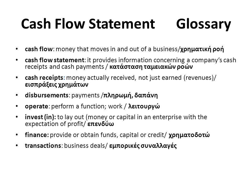 Cash Flow Statement Glossary cash flow: money that moves in and out of a business/χρηματική ροή cash flow statement: it provides information concerning a company's cash receipts and cash payments / κατάσταση ταμειακών ροών cash receipts: money actually received, not just earned (revenues)/ εισπράξεις χρημάτων disbursements: payments /πληρωμή, δαπάνη operate: perform a function; work / λειτουργώ invest (in): to lay out (money or capital in an enterprise with the expectation of profit/ επενδύω finance: provide or obtain funds, capital or credit/ χρηματοδοτώ transactions: business deals/ εμπορικές συναλλαγές
