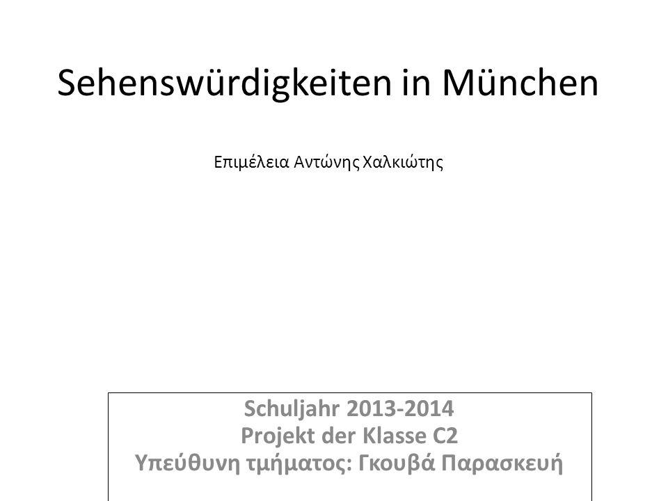 Sehenswürdigkeiten in München Επιμέλεια Αντώνης Χαλκιώτης Schuljahr 2013-2014 Projekt der Klasse C2 Υπεύθυνη τμήματος: Γκουβά Παρασκευή