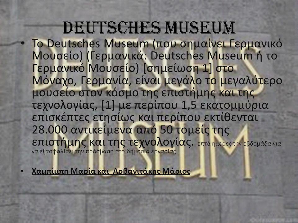 Deutsches Museum Το Deutsches Museum (που σημαίνει Γερμανικό Μουσείο) (Γερμανικά: Deutsches Museum ή το Γερμανικό Μουσείο) [σημείωση 1] στο Μόναχο, Γερμανία, είναι μεγάλο το μεγαλύτερο μουσείο στον κόσμο της επιστήμης και της τεχνολογίας, [1] με περίπου 1,5 εκατομμύρια επισκέπτες ετησίως και περίπου εκτίθενται 28.000 αντικείμενα από 50 τομείς της επιστήμης και της τεχνολογίας.